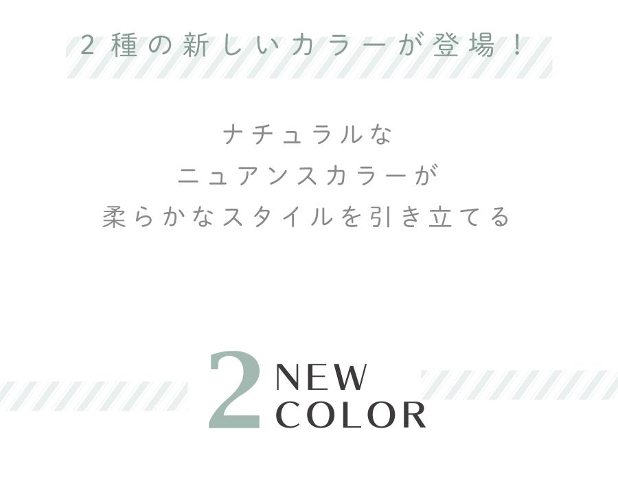 新しい新しいカラーが登場!ナチュラルなニュアンスカラーが柔らかなスタイルを引き立てる 2NEW COLOR