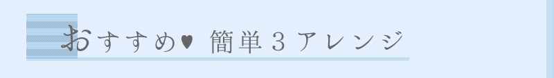 おすすめ♥簡単3アレンジ